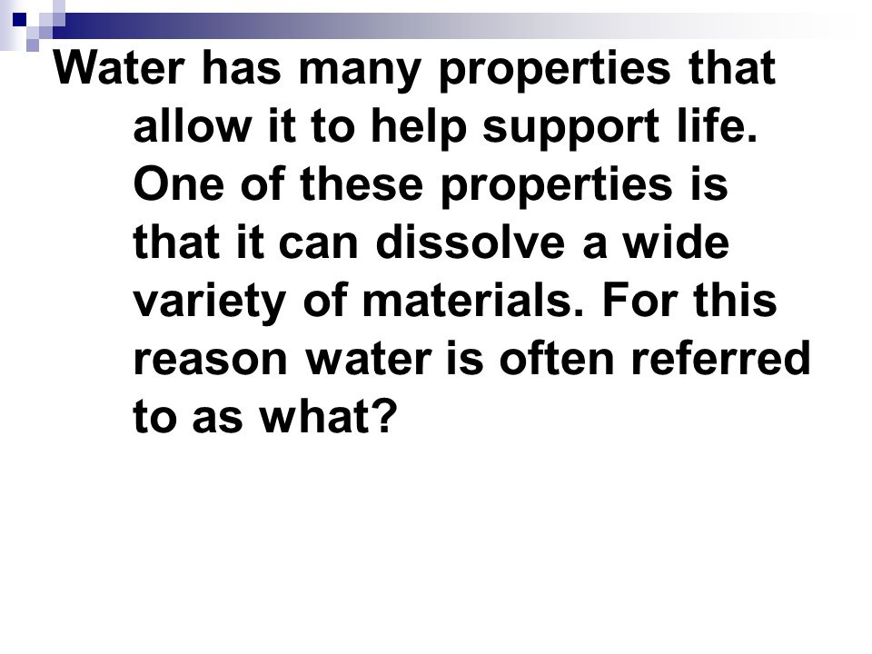 Water has many properties that allow it to help support life. One of these properties is that it can dissolve a wide variety of materials. For this re