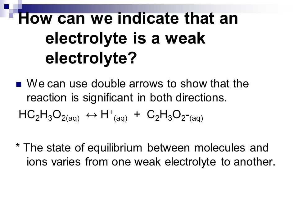 We can use double arrows to show that the reaction is significant in both directions. HC 2 H 3 O 2(aq) H + (aq) + C 2 H 3 O 2 - (aq) * The state of eq