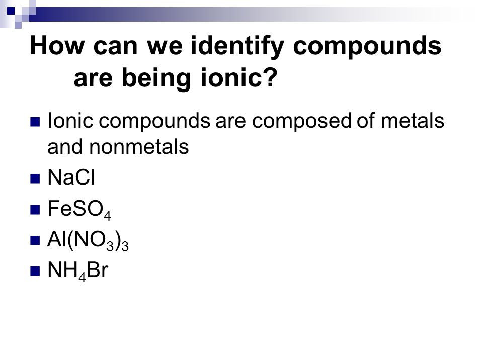 Ionic compounds are composed of metals and nonmetals NaCl FeSO 4 Al(NO 3 ) 3 NH 4 Br