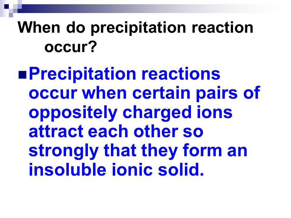 When do precipitation reaction occur? Precipitation reactions occur when certain pairs of oppositely charged ions attract each other so strongly that