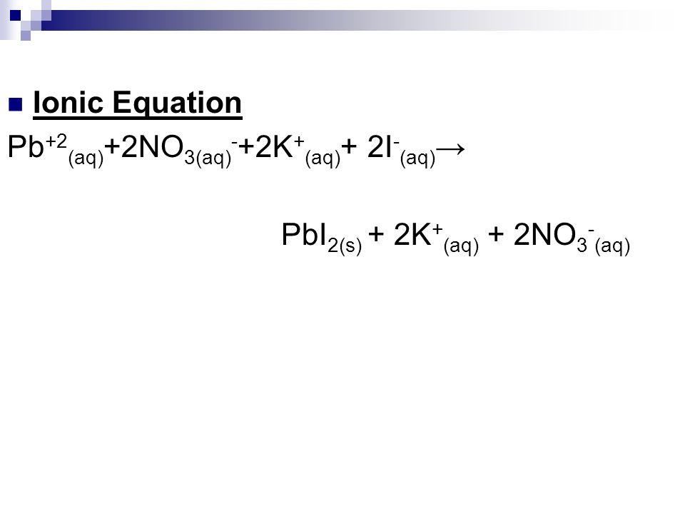 Ionic Equation Pb +2 (aq) +2NO 3(aq) - +2K + (aq) + 2I - (aq) PbI 2(s) + 2K + (aq) + 2NO 3 - (aq)