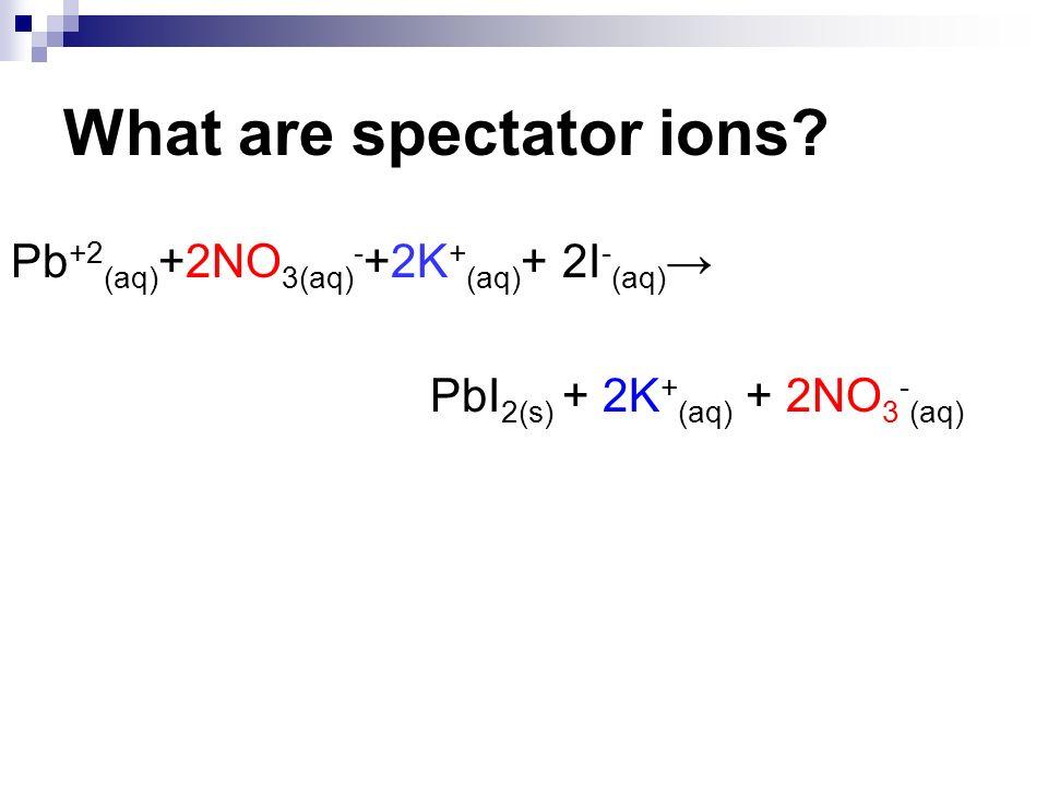 What are spectator ions? Pb +2 (aq) +2NO 3(aq) - +2K + (aq) + 2I - (aq) PbI 2(s) + 2K + (aq) + 2NO 3 - (aq)