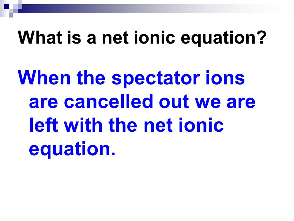 When the spectator ions are cancelled out we are left with the net ionic equation.