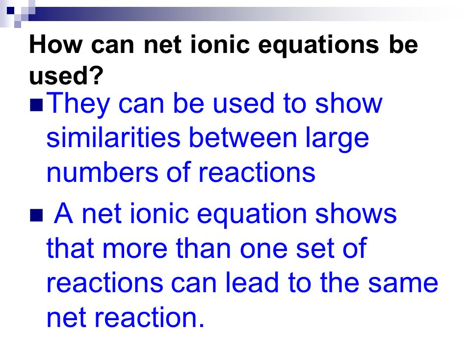 How can net ionic equations be used? They can be used to show similarities between large numbers of reactions A net ionic equation shows that more tha