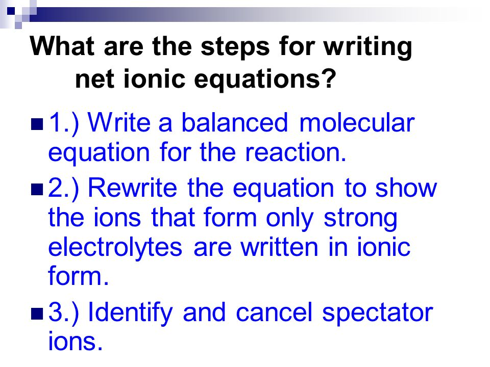 1.) Write a balanced molecular equation for the reaction. 2.) Rewrite the equation to show the ions that form only strong electrolytes are written in
