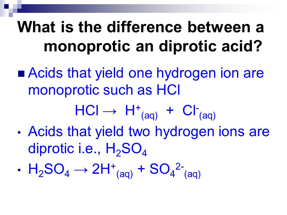 Acids that yield one hydrogen ion are monoprotic such as HCl HCl H + (aq) + Cl - (aq) Acids that yield two hydrogen ions are diprotic i.e., H 2 SO 4 H
