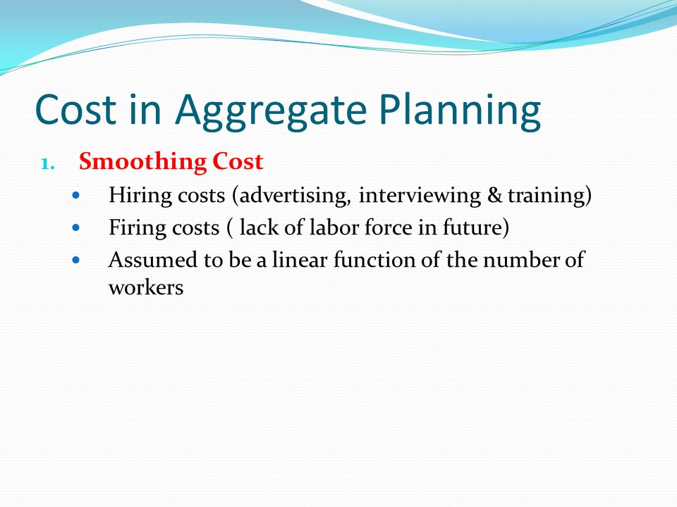 Cost in Aggregate Planning 1. Smoothing Cost Hiring costs (advertising, interviewing & training) Firing costs ( lack of labor force in future) Assumed