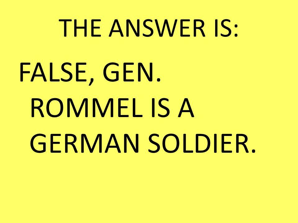 THE ANSWER IS: FALSE, GEN. ROMMEL IS A GERMAN SOLDIER.