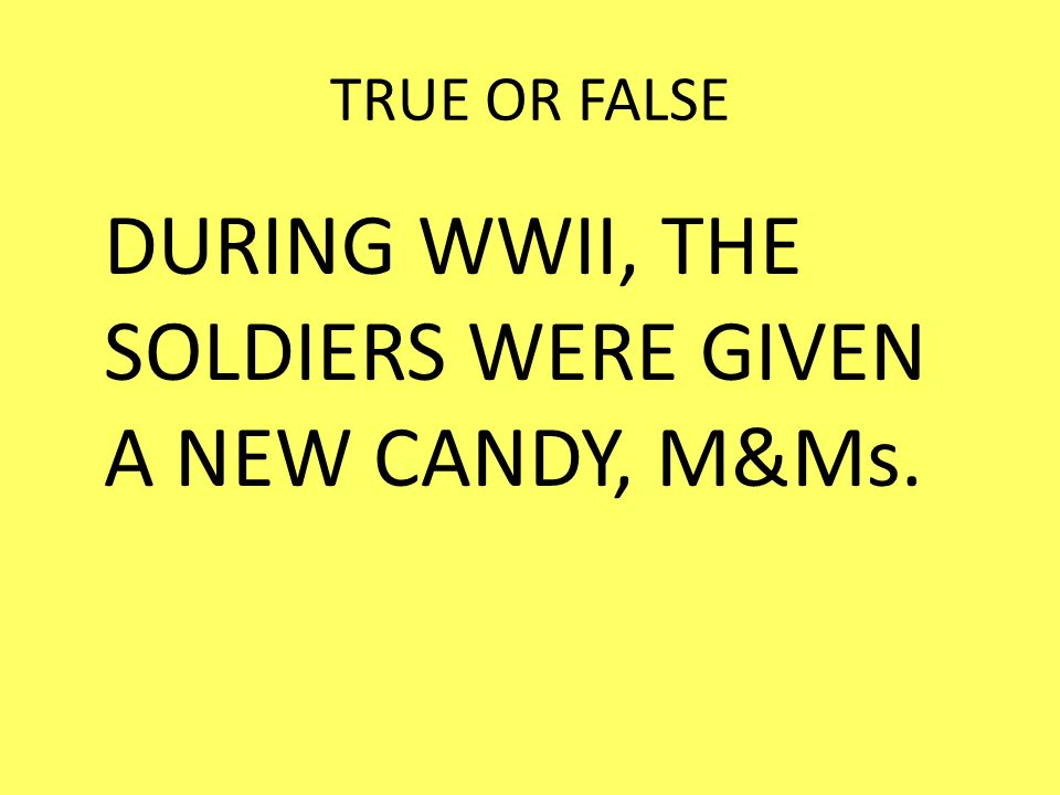 TRUE OR FALSE DURING WWII, THE SOLDIERS WERE GIVEN A NEW CANDY, M&Ms.