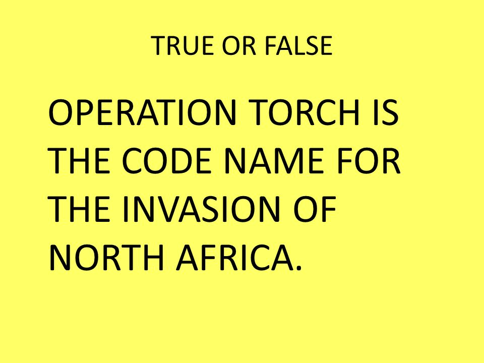 TRUE OR FALSE OPERATION TORCH IS THE CODE NAME FOR THE INVASION OF NORTH AFRICA.