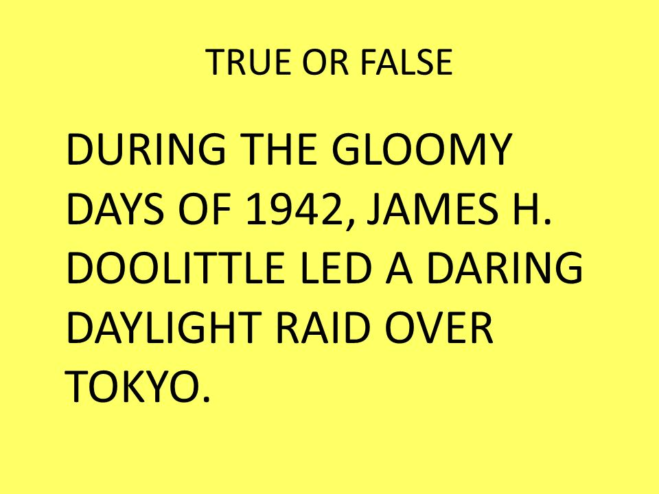 TRUE OR FALSE DURING THE GLOOMY DAYS OF 1942, JAMES H. DOOLITTLE LED A DARING DAYLIGHT RAID OVER TOKYO.