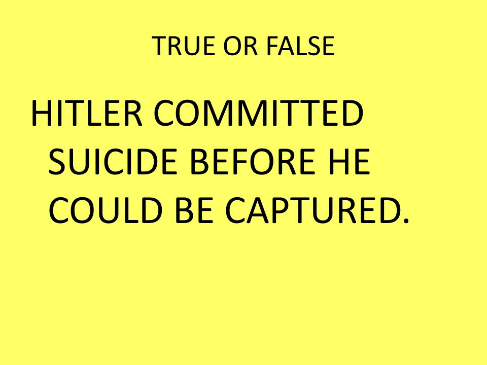 TRUE OR FALSE HITLER COMMITTED SUICIDE BEFORE HE COULD BE CAPTURED.