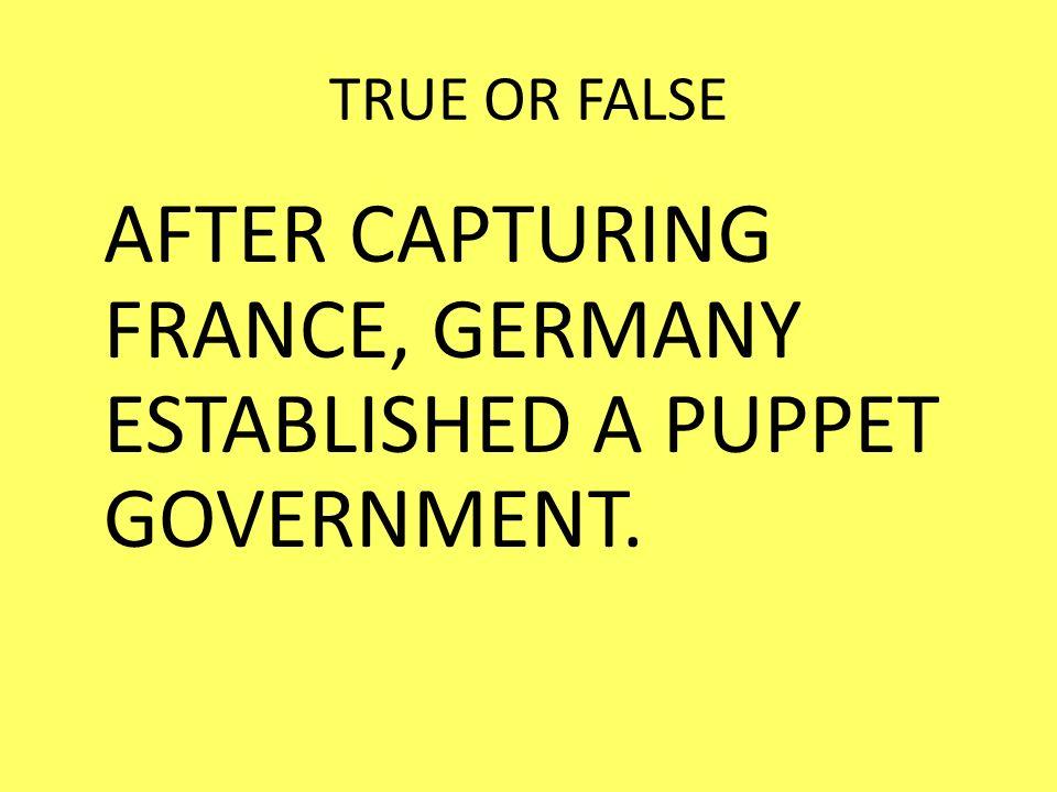 TRUE OR FALSE AFTER CAPTURING FRANCE, GERMANY ESTABLISHED A PUPPET GOVERNMENT.