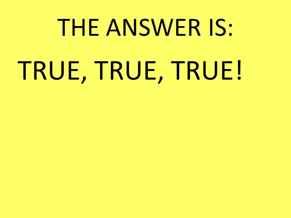 THE ANSWER IS: TRUE, TRUE, TRUE!