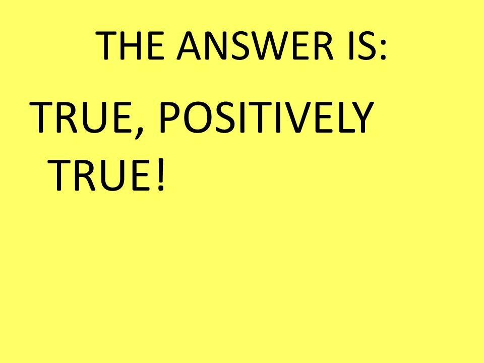 THE ANSWER IS: TRUE, POSITIVELY TRUE!