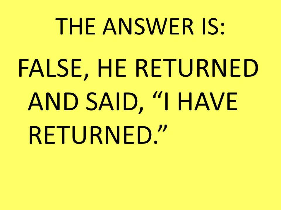 THE ANSWER IS: FALSE, HE RETURNED AND SAID, I HAVE RETURNED.