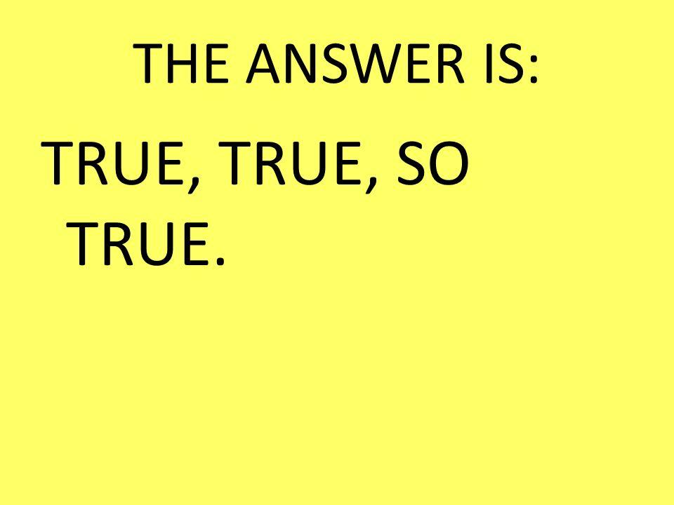 THE ANSWER IS: TRUE, TRUE, SO TRUE.