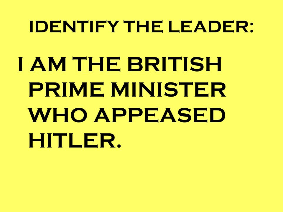 IDENTIFY THE LEADER: I AM THE BRITISH PRIME MINISTER WHO APPEASED HITLER.