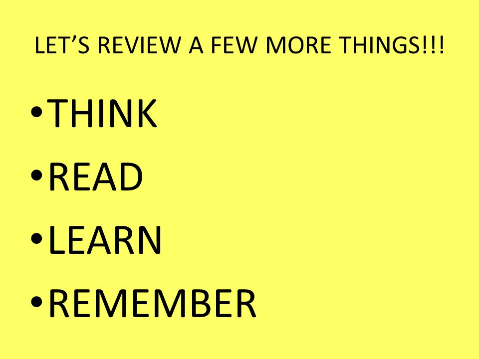 LETS REVIEW A FEW MORE THINGS!!! THINK READ LEARN REMEMBER