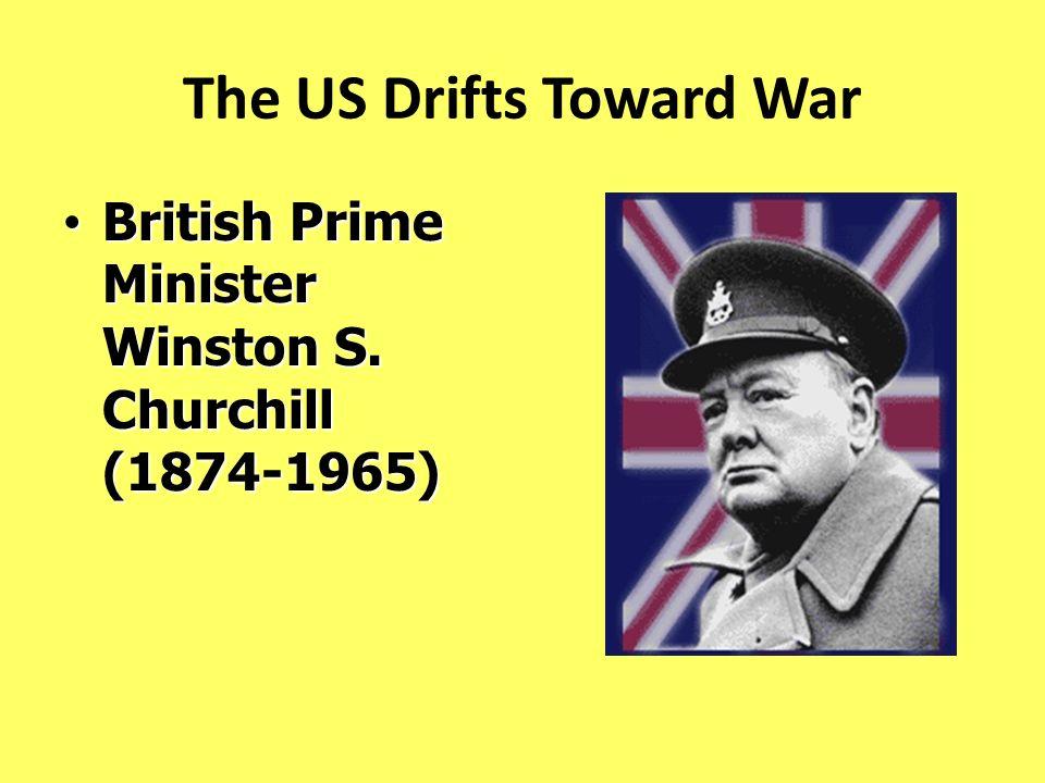 The US Drifts Toward War British Prime Minister Winston S. Churchill (1874-1965) British Prime Minister Winston S. Churchill (1874-1965)