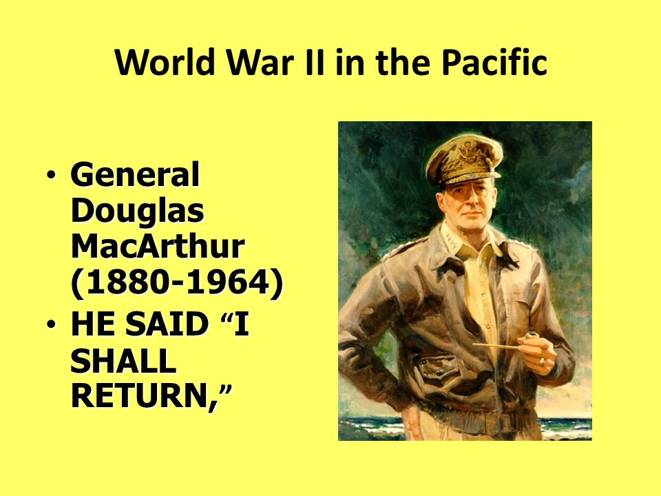 World War II in the Pacific General Douglas MacArthur (1880-1964) General Douglas MacArthur (1880-1964) HE SAID I SHALL RETURN, HE SAID I SHALL RETURN