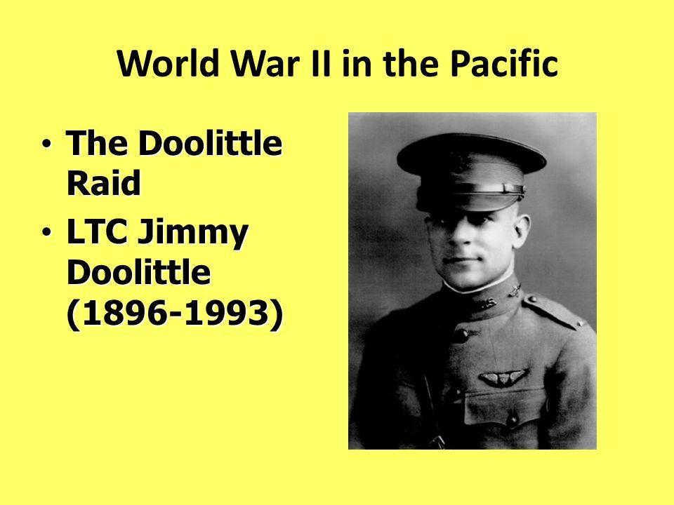 World War II in the Pacific The Doolittle Raid The Doolittle Raid LTC Jimmy Doolittle (1896-1993) LTC Jimmy Doolittle (1896-1993)