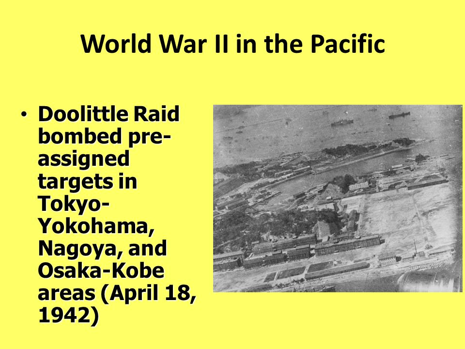 World War II in the Pacific Doolittle Raid bombed pre- assigned targets in Tokyo- Yokohama, Nagoya, and Osaka-Kobe areas (April 18, 1942) Doolittle Ra