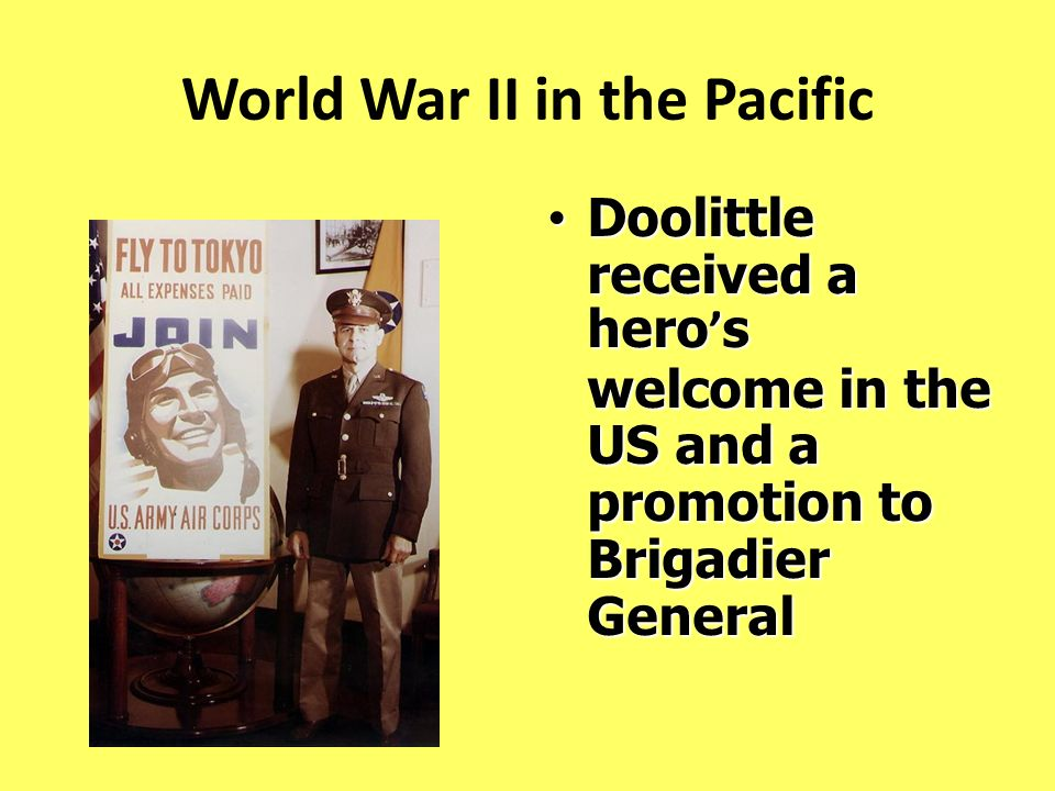 World War II in the Pacific Doolittle received a hero s welcome in the US and a promotion to Brigadier General Doolittle received a hero s welcome in