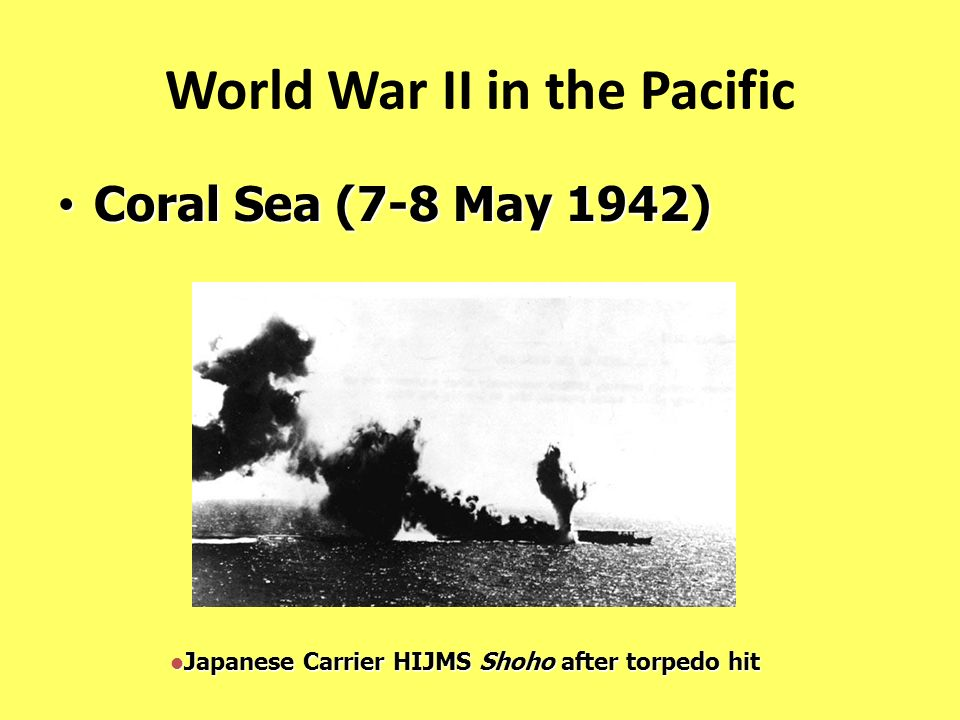 World War II in the Pacific Coral Sea (7-8 May 1942) Coral Sea (7-8 May 1942) Japanese Carrier HIJMS Shoho after torpedo hit Japanese Carrier HIJMS Sh