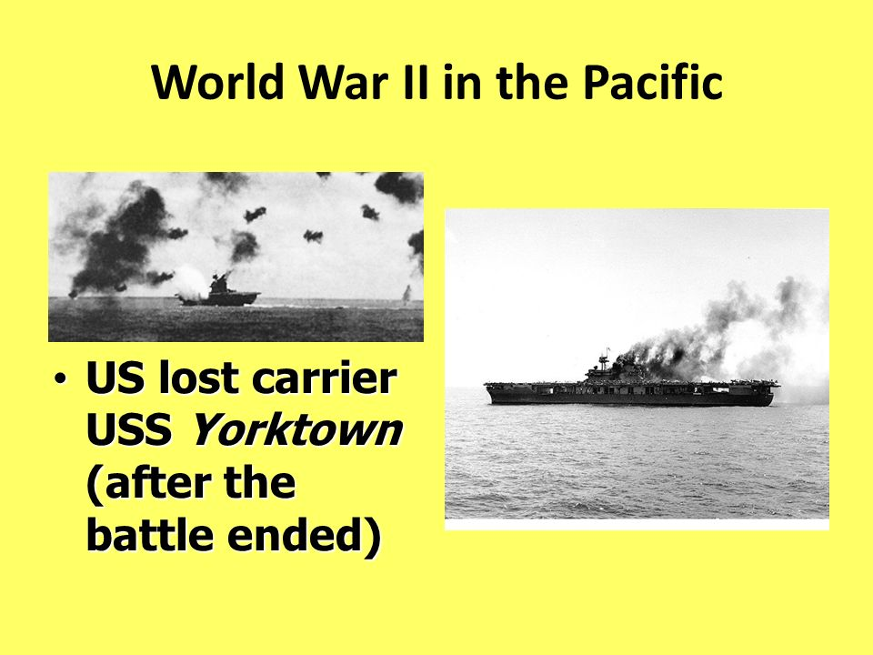 World War II in the Pacific US lost carrier USS Yorktown (after the battle ended) US lost carrier USS Yorktown (after the battle ended)
