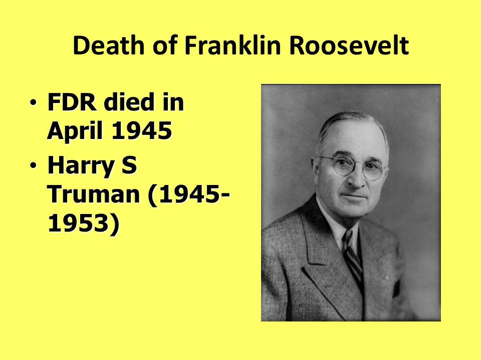 Death of Franklin Roosevelt FDR died in April 1945 FDR died in April 1945 Harry S Truman (1945- 1953) Harry S Truman (1945- 1953)
