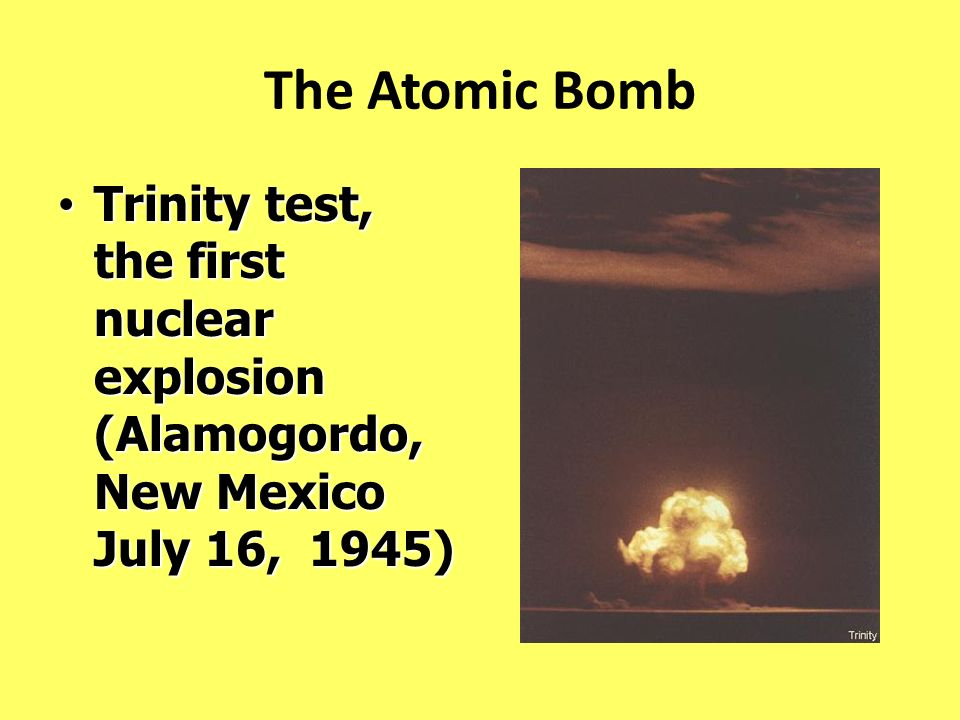 The Atomic Bomb Trinity test, the first nuclear explosion (Alamogordo, New Mexico July 16, 1945) Trinity test, the first nuclear explosion (Alamogordo
