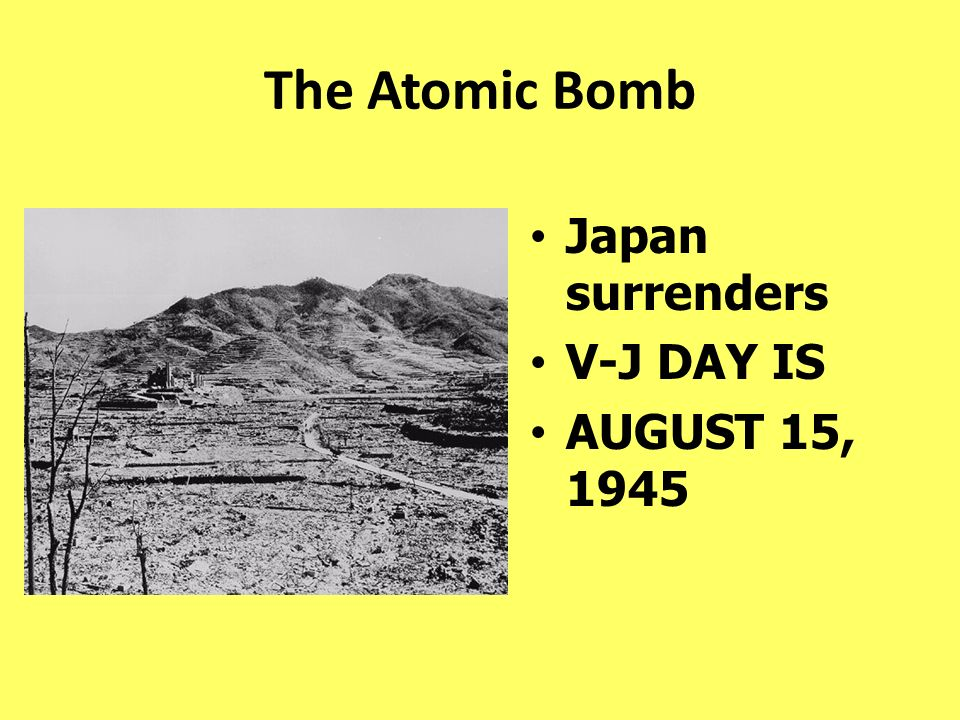 The Atomic Bomb Japan surrenders V-J DAY IS AUGUST 15, 1945