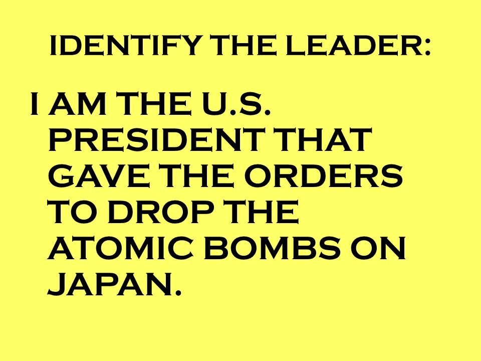 IDENTIFY THE LEADER: I AM THE U.S. PRESIDENT THAT GAVE THE ORDERS TO DROP THE ATOMIC BOMBS ON JAPAN.