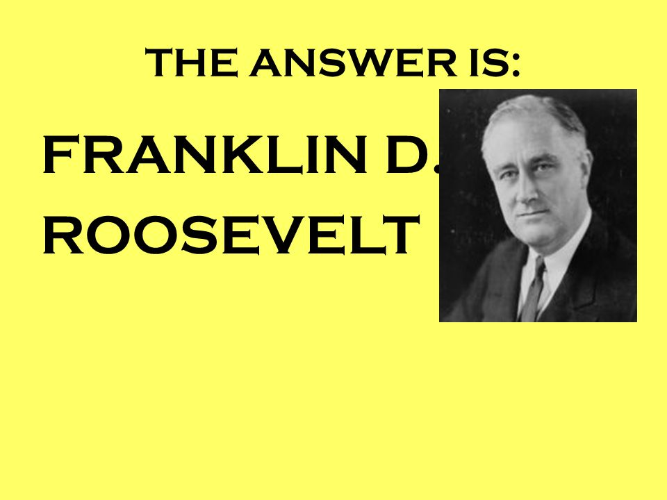 THE ANSWER IS: FRANKLIN D. ROOSEVELT