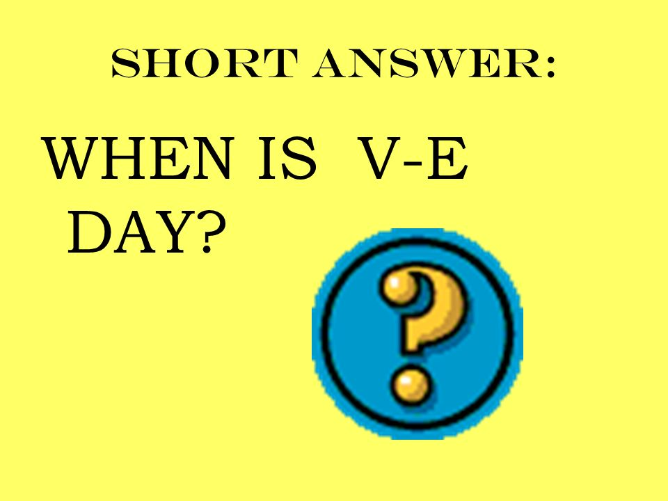 Short answer: WHEN IS V-E DAY?