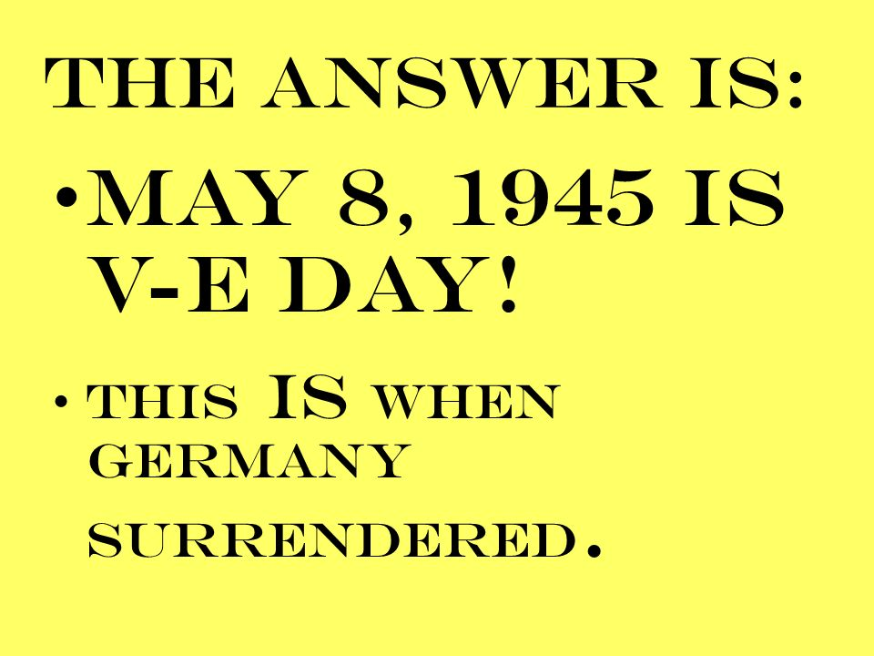 THE ANSWER IS: MAY 8, 1945 IS V-E DAY! THIS is WHEN GERMANY SURRENDERED.