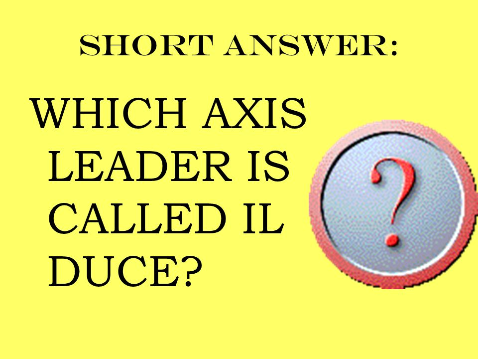 Short answer: WHICH AXIS LEADER IS CALLED IL DUCE?