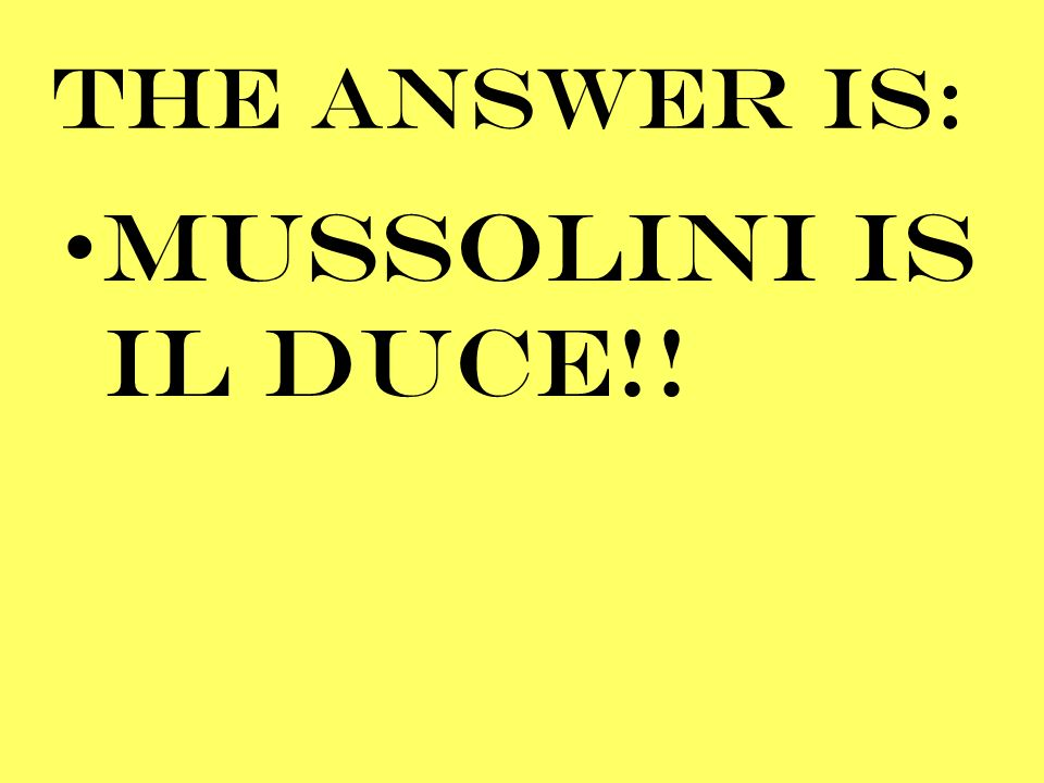 THE ANSWER IS: MUSSOLINI IS IL DUCE!!
