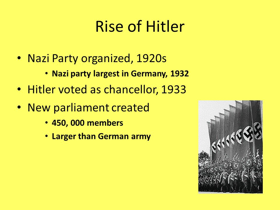 Rise of Hitler Nazi Party organized, 1920s Nazi party largest in Germany, 1932 Hitler voted as chancellor, 1933 New parliament created 450, 000 member