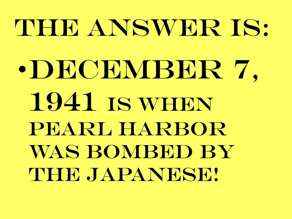 THE ANSWER IS: DECEMBER 7, 1941 IS WHEN PEARL HARBOR WAS BOMBED BY THE JAPANESE!