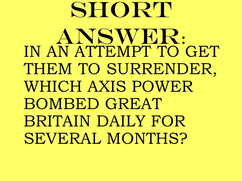 Short answer : IN AN ATTEMPT TO GET THEM TO SURRENDER, WHICH AXIS POWER BOMBED GREAT BRITAIN DAILY FOR SEVERAL MONTHS?