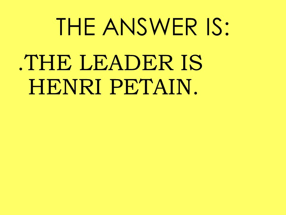 THE ANSWER IS:.THE LEADER IS HENRI PETAIN.