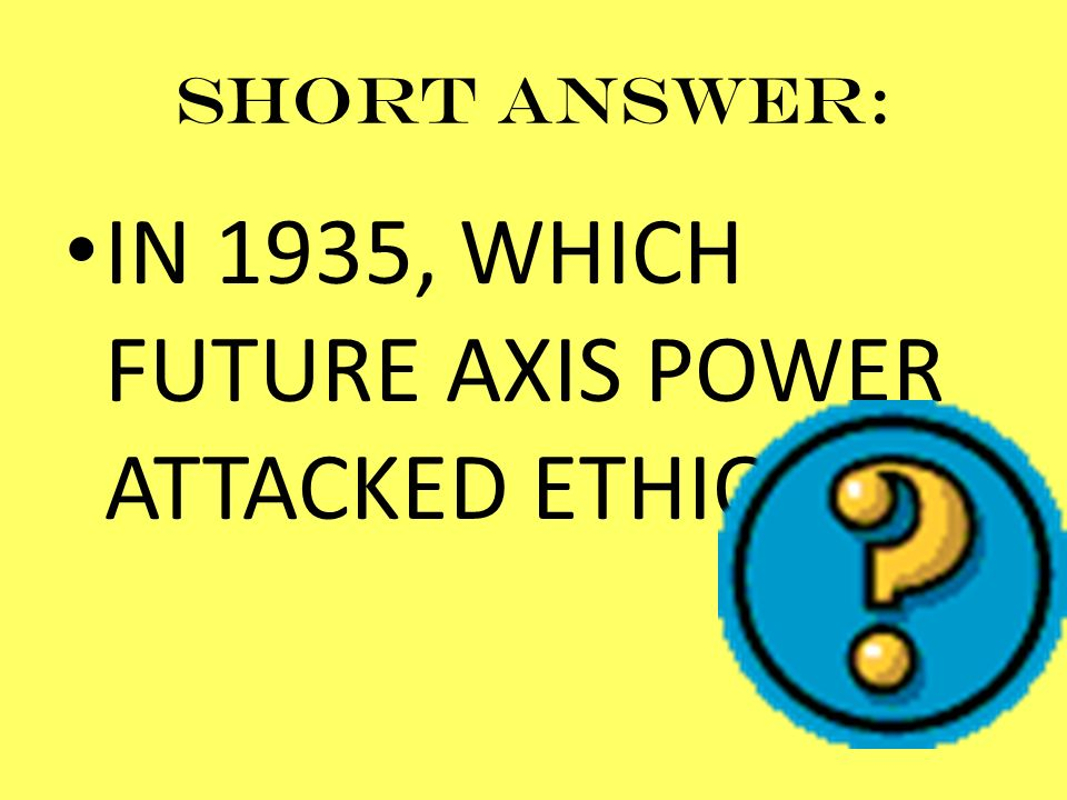 Short answer: IN 1935, WHICH FUTURE AXIS POWER ATTACKED ETHIOPIA?