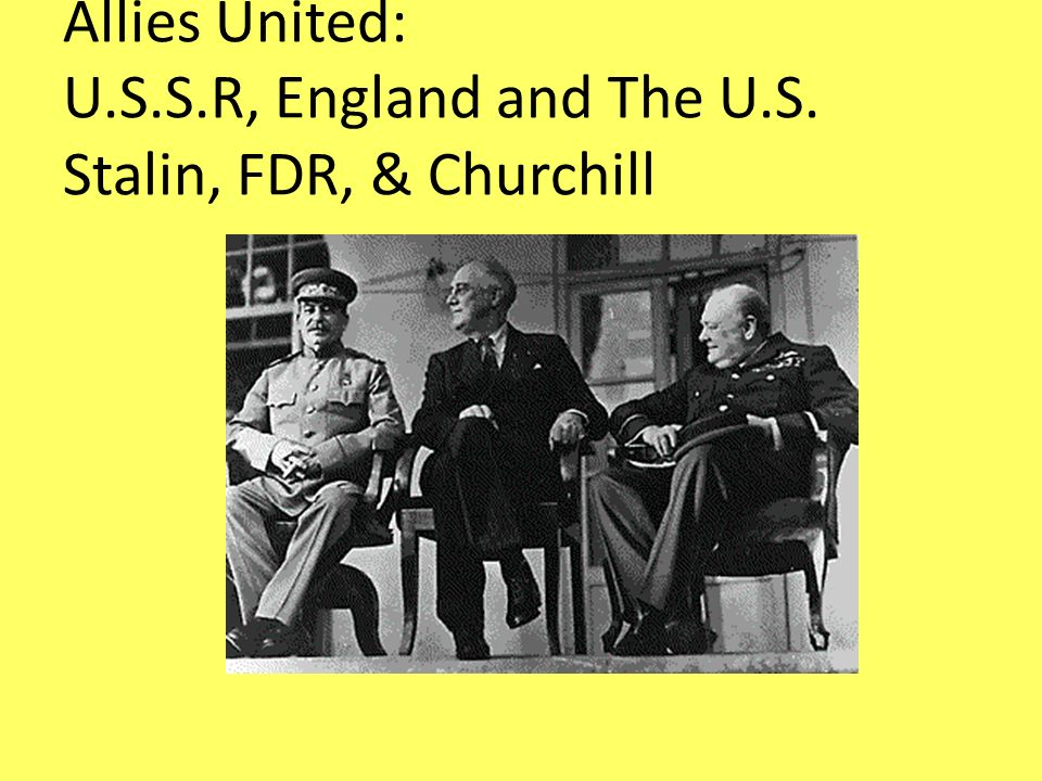 Allies United: U.S.S.R, England and The U.S. Stalin, FDR, & Churchill