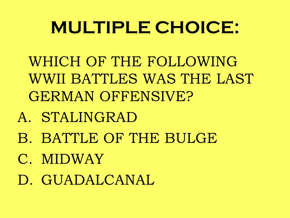 MULTIPLE CHOICE: WHICH OF THE FOLLOWING WWII BATTLES WAS THE LAST GERMAN OFFENSIVE? A.STALINGRAD B.BATTLE OF THE BULGE C.MIDWAY D.GUADALCANAL