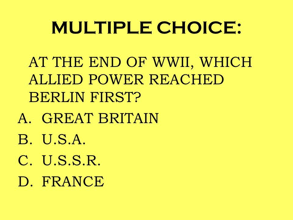 MULTIPLE CHOICE: AT THE END OF WWII, WHICH ALLIED POWER REACHED BERLIN FIRST? A.GREAT BRITAIN B.U.S.A. C.U.S.S.R. D.FRANCE