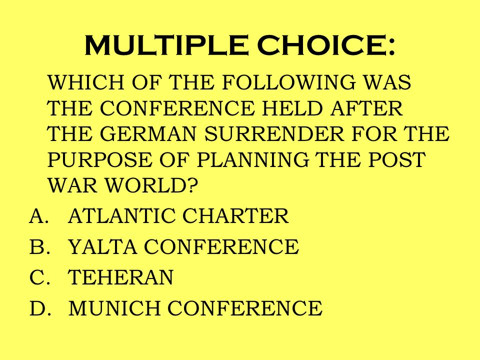 MULTIPLE CHOICE: WHICH OF THE FOLLOWING WAS THE CONFERENCE HELD AFTER THE GERMAN SURRENDER FOR THE PURPOSE OF PLANNING THE POST WAR WORLD? A.ATLANTIC
