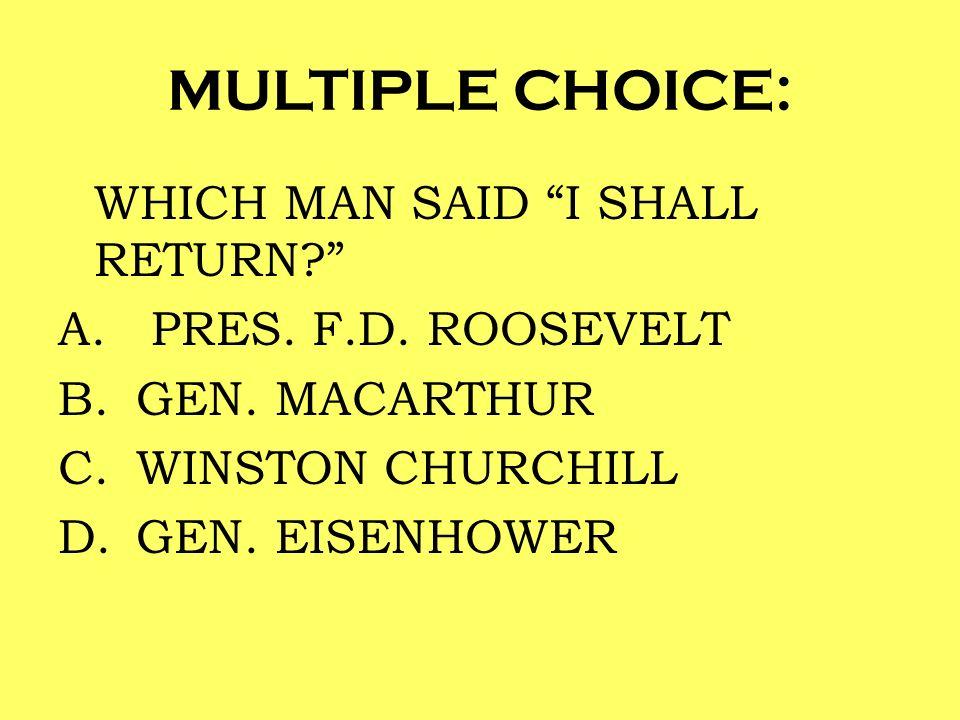 MULTIPLE CHOICE: WHICH MAN SAID I SHALL RETURN? A. PRES. F.D. ROOSEVELT B.GEN. MACARTHUR C.WINSTON CHURCHILL D.GEN. EISENHOWER