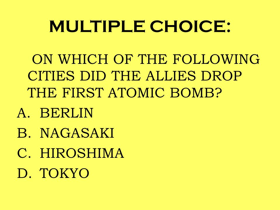 MULTIPLE CHOICE: ON WHICH OF THE FOLLOWING CITIES DID THE ALLIES DROP THE FIRST ATOMIC BOMB? A.BERLIN B.NAGASAKI C.HIROSHIMA D.TOKYO